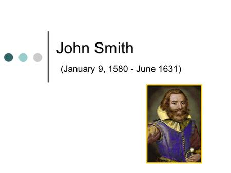 John Smith (January 9, 1580 - June 1631). John Smith English adventurer and soldier One of 105 settlers who sailed from England on December 19, 1606,