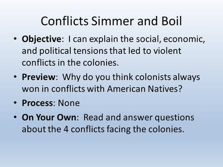 Conflicts Simmer and Boil Objective: I can explain the social, economic, and political tensions that led to violent conflicts in the colonies. Preview: