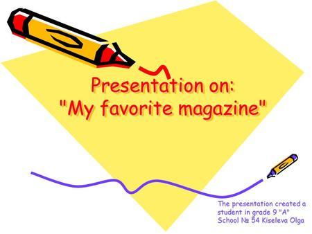 Presentation on: My favorite magazine The presentation created a student in grade 9 A School № 54 Kiseleva Olga.