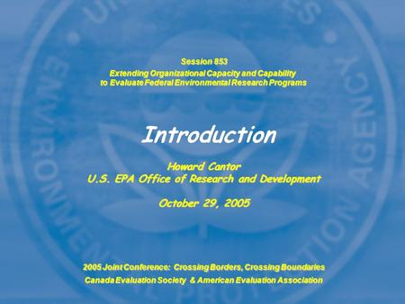 Session 853 Extending Organizational Capacity and Capability to Evaluate Federal Environmental Research Programs Howard Cantor U.S. EPA Office of Research.