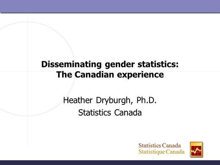 Statistics Canada Statistics Canada Statistique Canada Statistique Canada Disseminating gender statistics: The Canadian experience Heather Dryburgh, Ph.D.