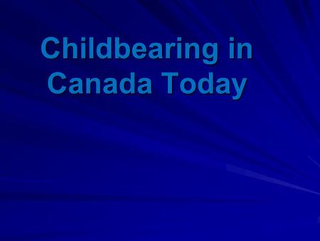 Childbearing in Canada Today. The Canadian social system has undergone significant social changes in the past 50 years -changes in social norms regarding.
