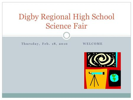 Thursday, Feb. 18, 2010 WELCOME Digby Regional High School Science Fair.