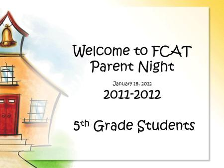 Welcome to FCAT Parent Night January 18, 2012 2011-2012 5 th Grade Students.