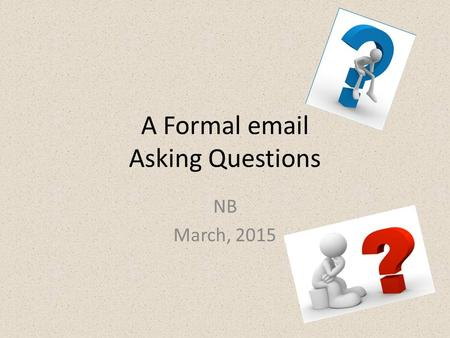 A Formal email Asking Questions NB March, 2015.