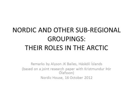 NORDIC AND OTHER SUB-REGIONAL GROUPINGS: THEIR ROLES IN THE ARCTIC Remarks by Alyson JK Bailes, Háskóli Íslands (based on a joint research paper with Kristmundur.