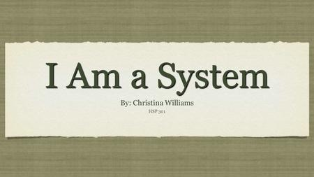 I Am a System By: Christina Williams HSP 301 By: Christina Williams HSP 301.