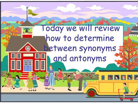 Today we will review how to determine between synonyms and antonyms.