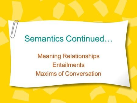 Semantics Continued… Meaning Relationships Entailments Maxims of Conversation.
