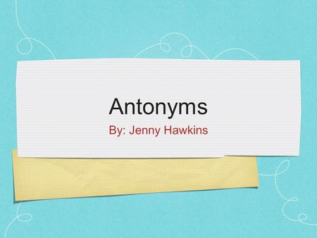 Antonyms By: Jenny Hawkins. Focus and Review review what was taught the other day, synonyms have them give examples of synonyms- have table groups come.