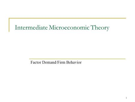 1 Intermediate Microeconomic Theory Factor Demand/Firm Behavior.