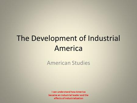 The Development of Industrial America American Studies I can understand how America became an industrial leader and the effects of industrialization.