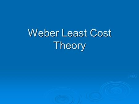 Weber Least Cost Theory. 1.Assumption  Isotropic plain  Four types of resources : ubiquitous, sporadic, pure and gross  Wages are fixed at any particular.