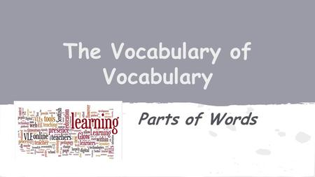 The Vocabulary of Vocabulary Parts of Words. Synonym: (n) Latin. a word having the same or nearly the same meaning as another word (happy- joyful) Antonym: