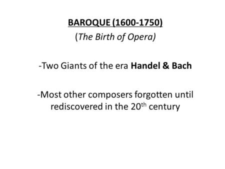 BAROQUE (1600-1750) (The Birth of Opera) -Two Giants of the era Handel & Bach -Most other composers forgotten until rediscovered in the 20 th century.