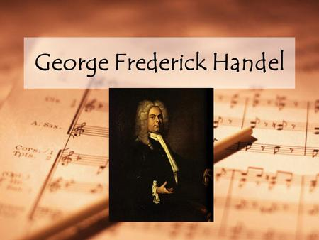 George Frederick Handel. Handel (1685 – 1759) Born in Germany Spent much of his life in England His father discouraged Handel from learning music, but.