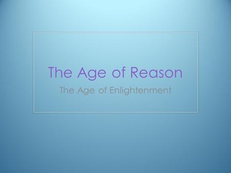 The Age of Reason The Age of Enlightenment. Enlightenment Applied REASON to the study of the natural world Used reason to solve problems Human behavior.
