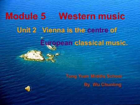 Module 5 Western music Unit 2 Vienna is the centre of European classical music. Tong Yuan Middle School By Wu Chunling.