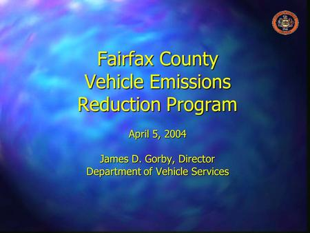 Fairfax County Vehicle Emissions Reduction Program April 5, 2004 James D. Gorby, Director Department of Vehicle Services.