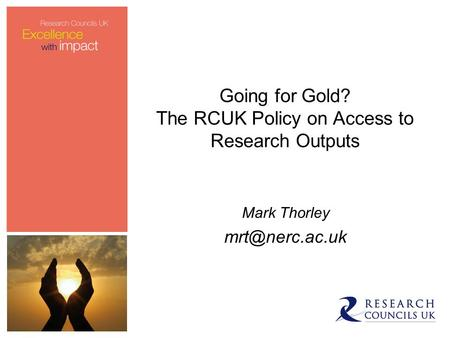 Going for Gold? The RCUK Policy on Access to Research Outputs Mark Thorley