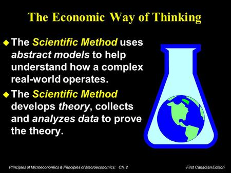 Principles of Microeconomics & Principles of Macroeconomics: Ch. 2 First Canadian Edition The Economic Way of Thinking u The Scientific Method uses abstract.
