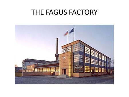 THE FAGUS FACTORY. HISTORY The Fagus Factory is a shoe last factory in Alfeld in Germany. It was commissioned by owner Carl Benscheidt. The factory was.