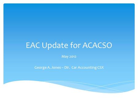 EAC Update for ACACSO May 2012 George A. Jones – Dir. Car Accounting CSX.