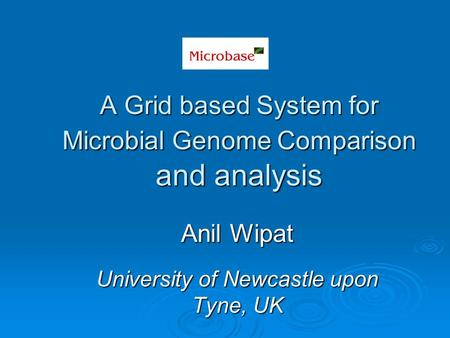 Anil Wipat University of Newcastle upon Tyne, UK A Grid based System for Microbial Genome Comparison and analysis.