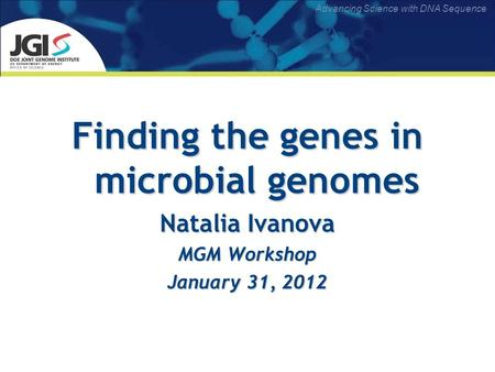 Advancing Science with DNA Sequence Finding the genes in microbial genomes Natalia Ivanova MGM Workshop January 31, 2012.