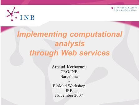 Implementing computational analysis through Web services Arnaud Kerhornou CRG/INB Barcelona - BioMed Workshop IRB November 2007.