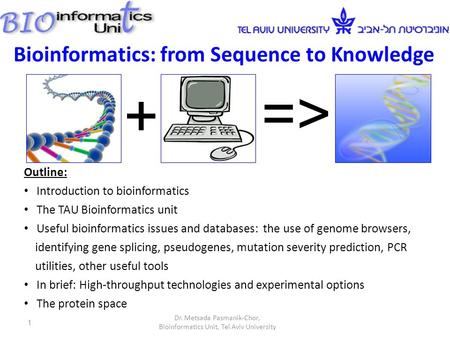 + => Bioinformatics: from Sequence to Knowledge Outline: Introduction to bioinformatics The TAU Bioinformatics unit Useful bioinformatics issues and databases: