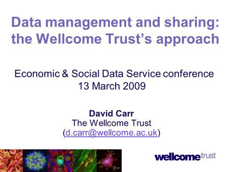 David Carr The Wellcome Trust Data management and sharing: the Wellcome Trust's approach Economic & Social Data Service conference.