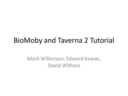 BioMoby and Taverna 2 Tutorial Mark Wilkinson, Edward Kawas, David Withers.