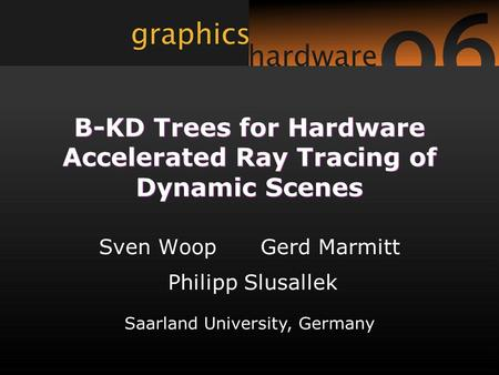 Saarland University, Germany B-KD Trees for Hardware Accelerated Ray Tracing of Dynamic Scenes Sven Woop Gerd Marmitt Philipp Slusallek.