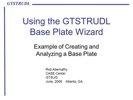 GTSTRUDL Using the GTSTRUDL Base Plate Wizard Example of Creating and Analyzing a Base Plate Rob Abernathy CASE Center GTSUG June, 2009 Atlanta, GA.