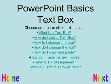 PowerPoint Basics Text Box Choose an area or click next to start What is a Text Box? How do I add a Text Box? How to I change the size? How do I change.