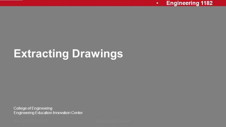 Engineering 1182 College of Engineering Engineering Education Innovation Center Extracting Drawings Rev: 20120913, AJPExtracting Drawings1.