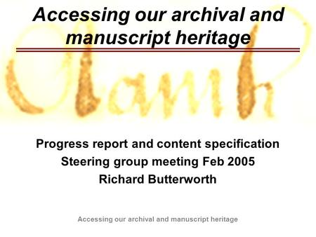 Accessing our archival and manuscript heritage Progress report and content specification Steering group meeting Feb 2005 Richard Butterworth.