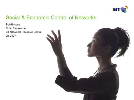 Social & Economic Control of Networks Bob Briscoe Chief Researcher BT Networks Research Centre Jul 2007.
