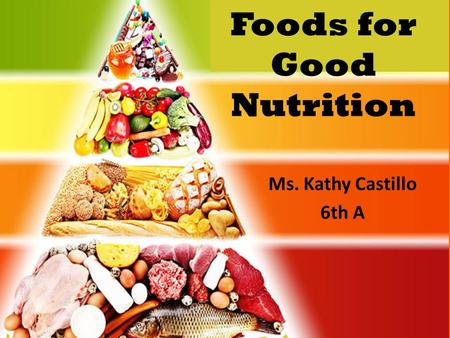 Foods for Good Nutrition Ms. Kathy Castillo 6th A.