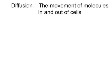 Diffusion – The movement of molecules in and out of cells.