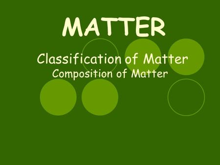 Classification of Matter Composition of Matter MATTER.