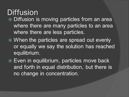 Diffusion  Diffusion is moving particles from an area where there are many particles to an area where there are less particles.  When the particles are.
