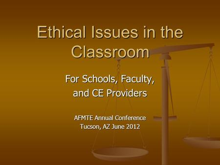 For Schools, Faculty, and CE Providers AFMTE Annual Conference Tucson, AZ June 2012 Ethical Issues in the Classroom.