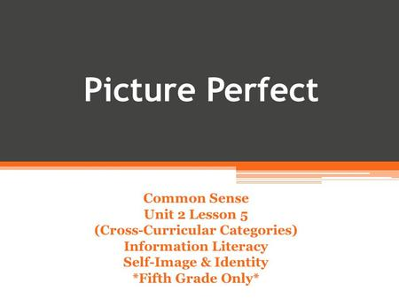 Picture Perfect Common Sense Unit 2 Lesson 5 (Cross-Curricular Categories) Information Literacy Self-Image & Identity *Fifth Grade Only*