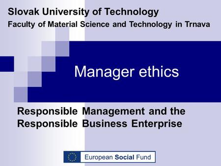 Manager ethics Responsible Management and the Responsible Business Enterprise Slovak University of Technology Faculty of Material Science and Technology.