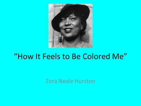"""How It Feels to Be Colored Me"" Zora Neale Hurston."