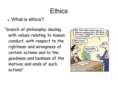 "Ethics What is ethics? ""branch of philosophy dealing with values relating to human conduct, with respect to the rightness and wrongness of certain actions."