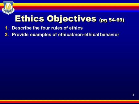 1 Ethics Objectives (pg 54-69) 1.Describe the four rules of ethics 2.Provide examples of ethical/non-ethical behavior.