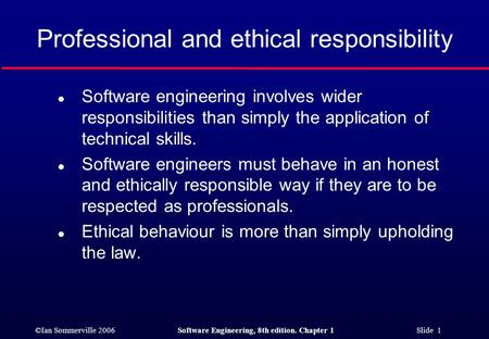 ©Ian Sommerville 2006Software Engineering, 8th edition. Chapter 1 Slide 1 Professional and ethical responsibility l Software engineering involves wider.